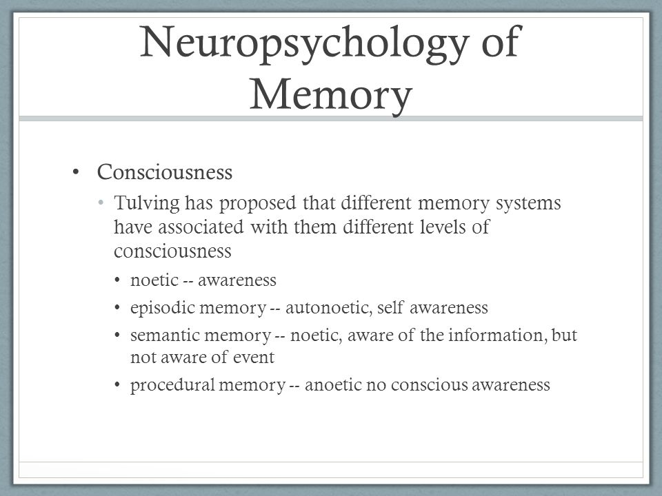 Neuropsychology of Memory Consciousness Tulving has proposed that different memory systems have associated with them different levels of consciousness noetic -- awareness episodic memory -- autonoetic, self awareness semantic memory -- noetic, aware of the information, but not aware of event procedural memory -- anoetic no conscious awareness