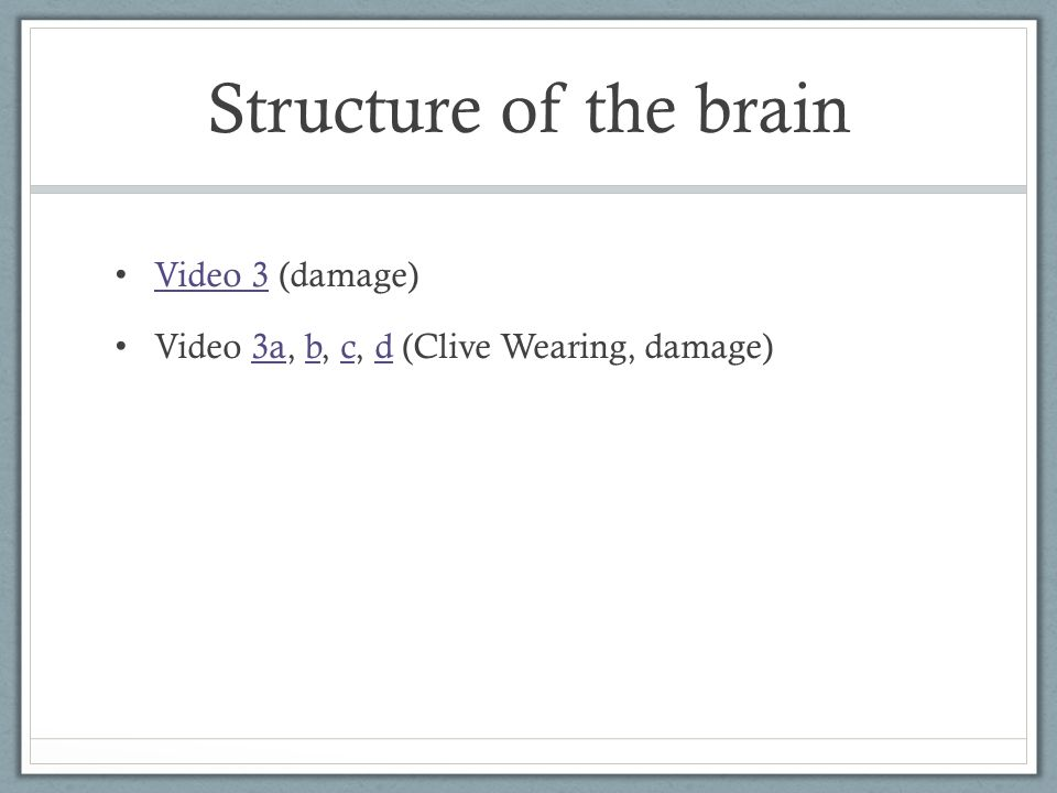 Structure of the brain Video 3 (damage) Video 3 Video 3a, b, c, d (Clive Wearing, damage)3abcd
