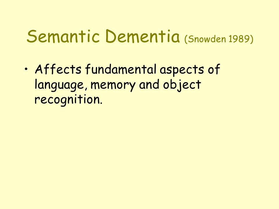 Semantic Dementia (Snowden 1989) Affects fundamental aspects of language, memory and object recognition.