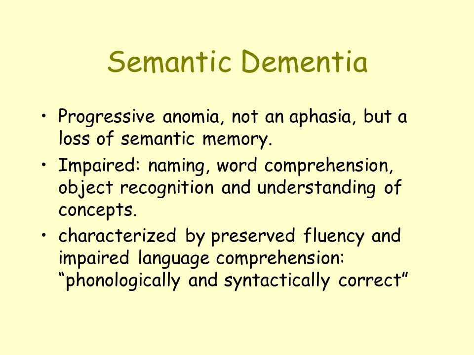 Semantic Dementia Progressive anomia, not an aphasia, but a loss of semantic memory.