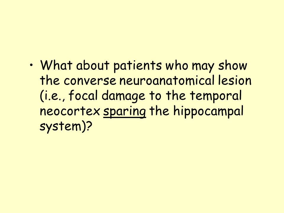 What about patients who may show the converse neuroanatomical lesion (i.e., focal damage to the temporal neocortex sparing the hippocampal system)