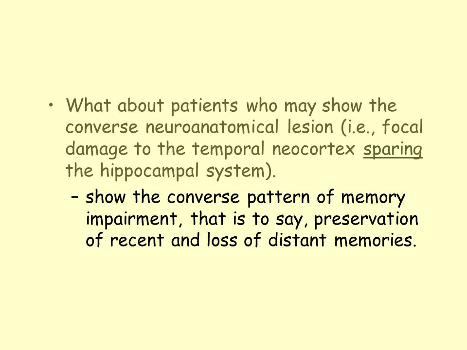 What about patients who may show the converse neuroanatomical lesion (i.e., focal damage to the temporal neocortex sparing the hippocampal system). –s