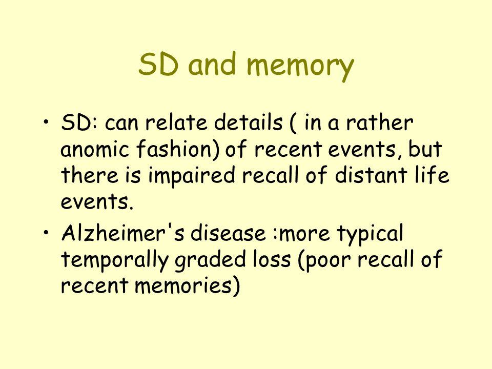 SD and memory SD: can relate details ( in a rather anomic fashion) of recent events, but there is impaired recall of distant life events.