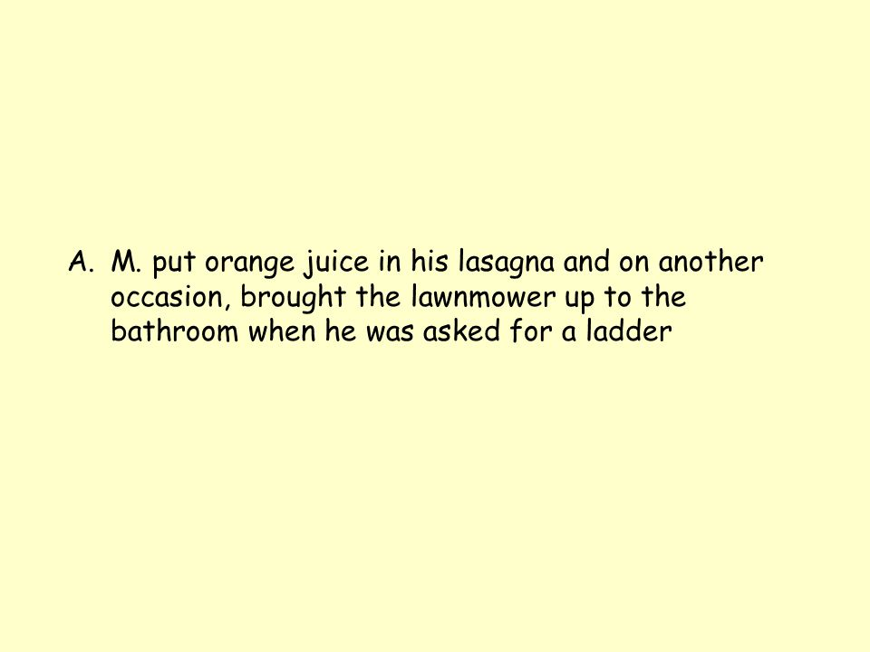 A.M. put orange juice in his lasagna and on another occasion, brought the lawnmower up to the bathroom when he was asked for a ladder
