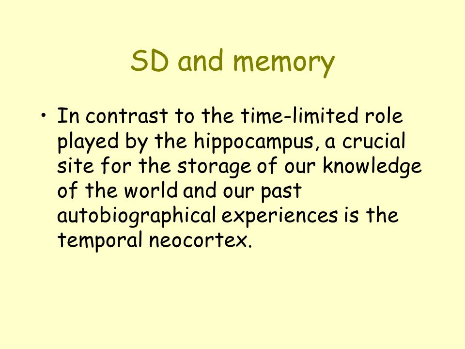 SD and memory In contrast to the time-limited role played by the hippocampus, a crucial site for the storage of our knowledge of the world and our past autobiographical experiences is the temporal neocortex.