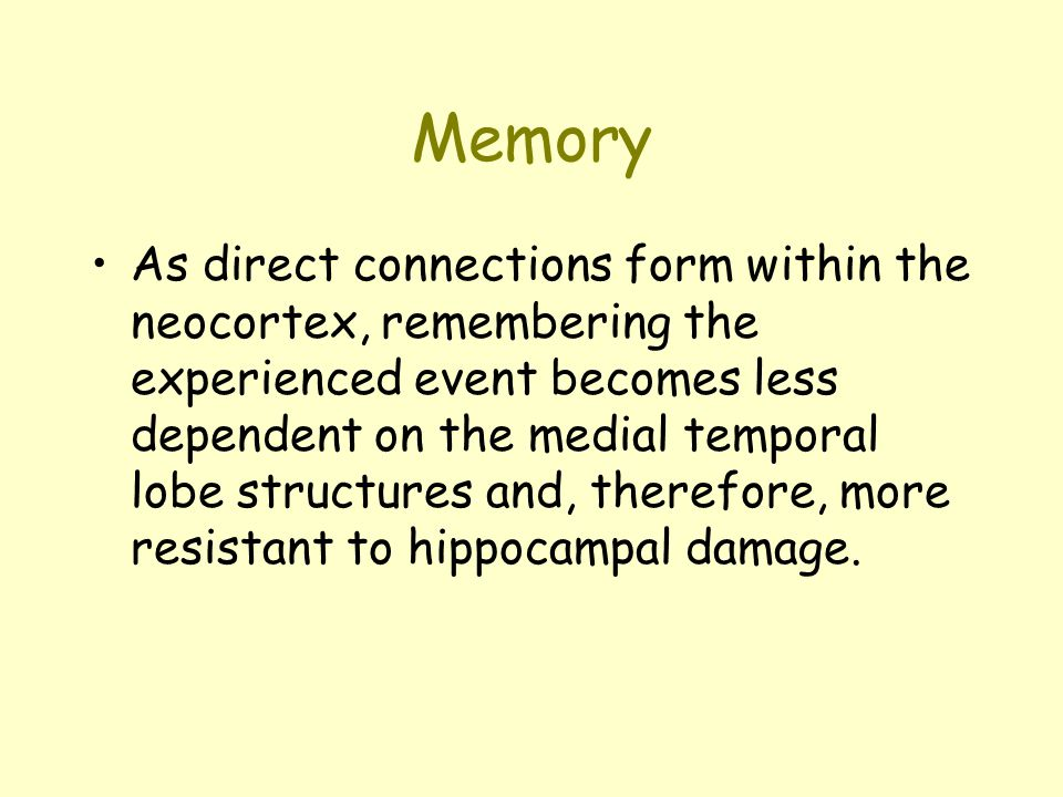 Memory As direct connections form within the neocortex, remembering the experienced event becomes less dependent on the medial temporal lobe structures and, therefore, more resistant to hippocampal damage.