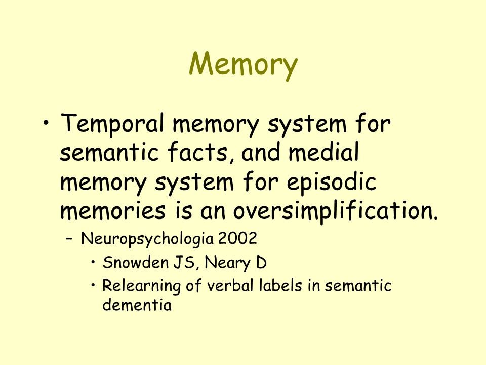 Memory Temporal memory system for semantic facts, and medial memory system for episodic memories is an oversimplification. –Neuropsychologia 2002 Snow