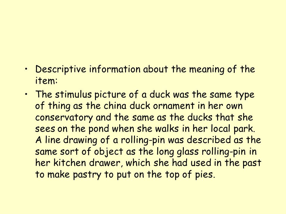 Descriptive information about the meaning of the item: The stimulus picture of a duck was the same type of thing as the china duck ornament in her own conservatory and the same as the ducks that she sees on the pond when she walks in her local park.