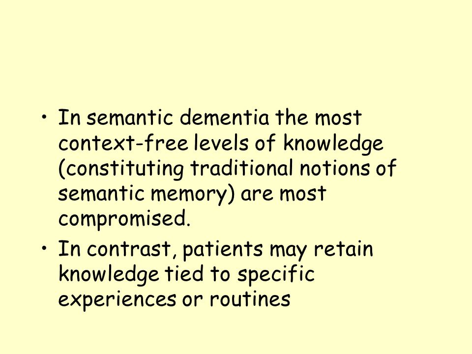 In semantic dementia the most context-free levels of knowledge (constituting traditional notions of semantic memory) are most compromised.