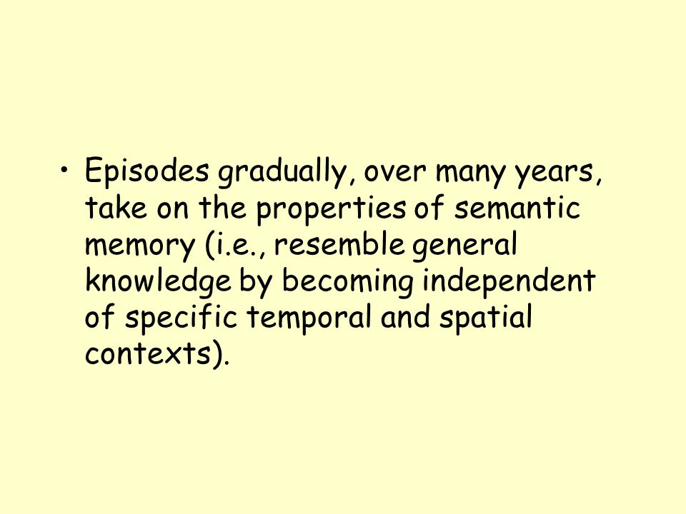 Episodes gradually, over many years, take on the properties of semantic memory (i.e., resemble general knowledge by becoming independent of specific temporal and spatial contexts).