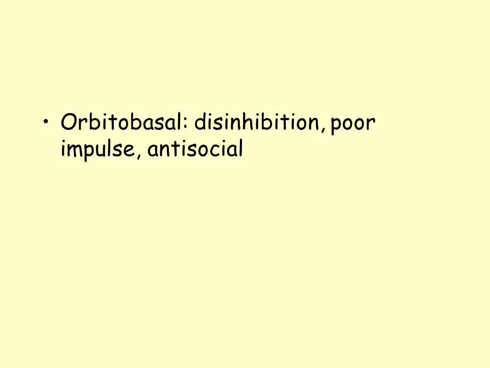 Orbitobasal: disinhibition, poor impulse, antisocial