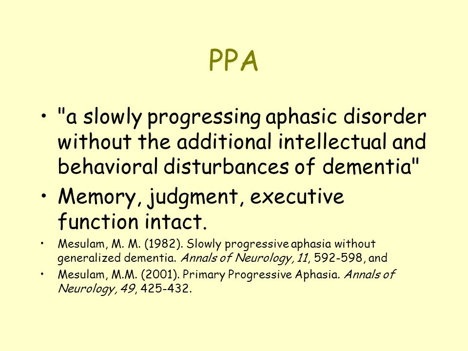 PPA a slowly progressing aphasic disorder without the additional intellectual and behavioral disturbances of dementia Memory, judgment, executive function intact.