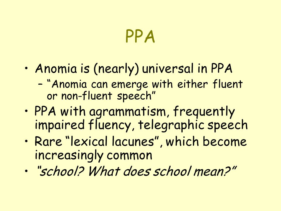 PPA Anomia is (nearly) universal in PPA – Anomia can emerge with either fluent or non-fluent speech PPA with agrammatism, frequently impaired fluency, telegraphic speech Rare lexical lacunes , which become increasingly common school.