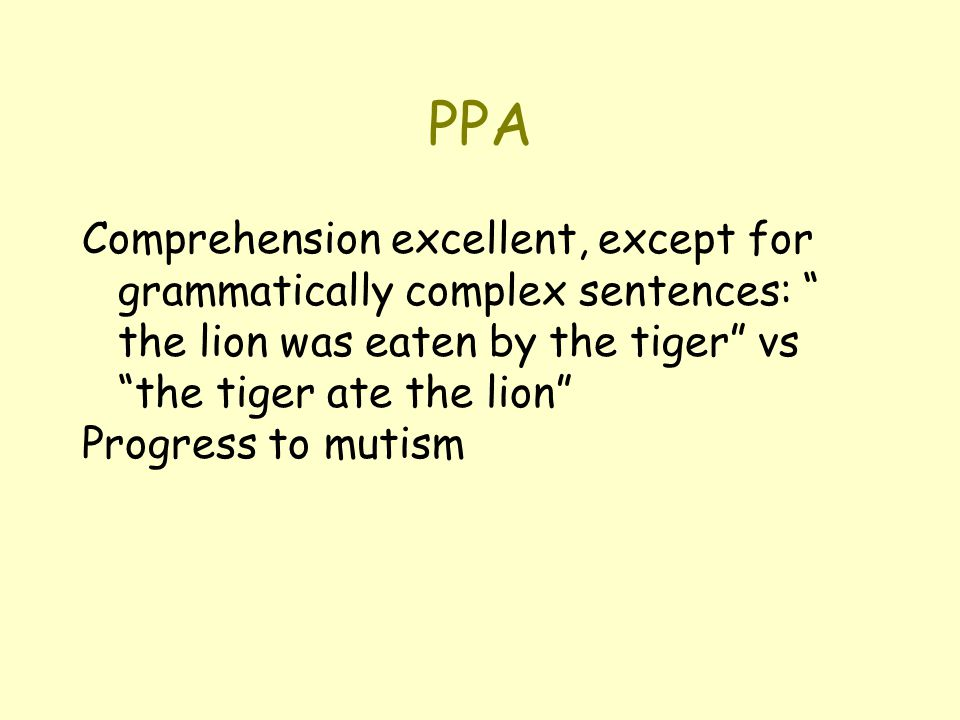 PPA Comprehension excellent, except for grammatically complex sentences: the lion was eaten by the tiger vs the tiger ate the lion Progress to mutism