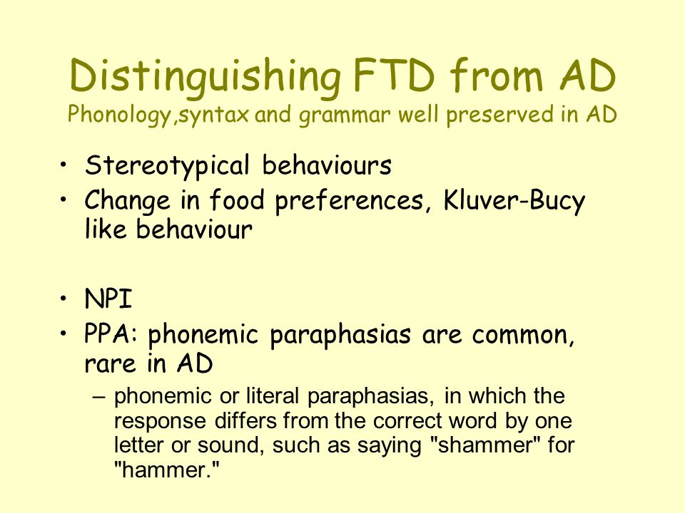 Distinguishing FTD from AD Phonology,syntax and grammar well preserved in AD Stereotypical behaviours Change in food preferences, Kluver-Bucy like behaviour NPI PPA: phonemic paraphasias are common, rare in AD – phonemic or literal paraphasias, in which the response differs from the correct word by one letter or sound, such as saying shammer for hammer.