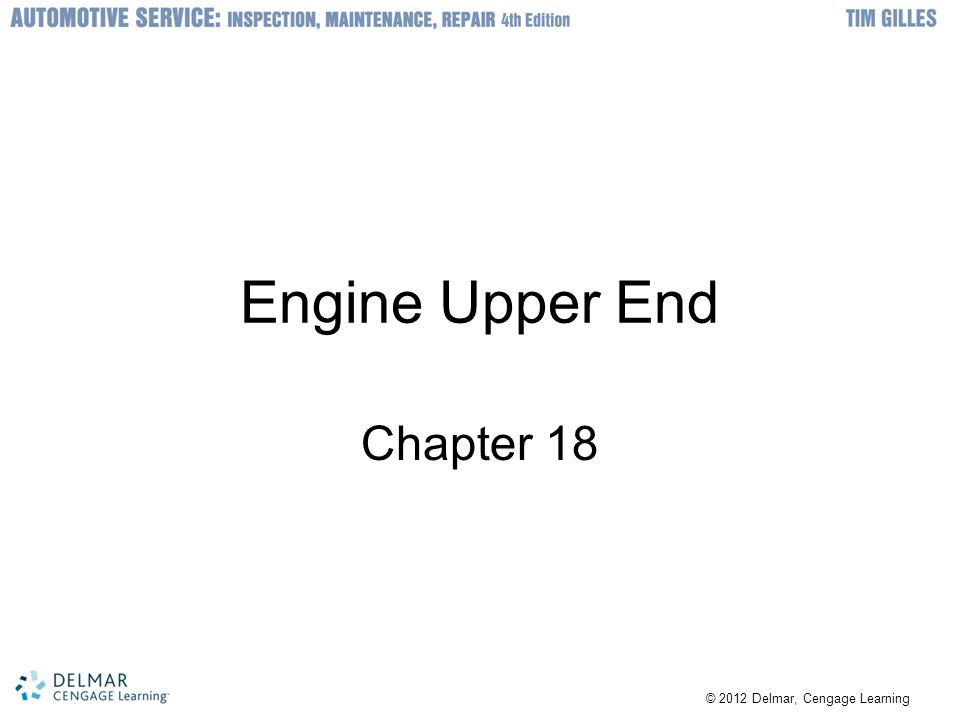 © 2012 Delmar, Cengage Learning Objectives Identify all of the parts of the engine s upper end Understand the difference between cylinder head designs Understand the variations in camshaft design Describe different camshaft lobe profiles and their uses Identify the different cam drive arrangements Describe the difference between freewheeling and non-freewheeling engines