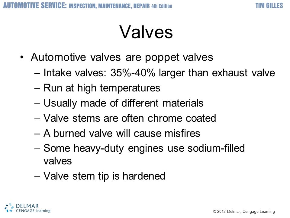Valves Automotive valves are poppet valves –Intake valves: 35%-40% larger than exhaust valve –Run at high temperatures –Usually made of different mate