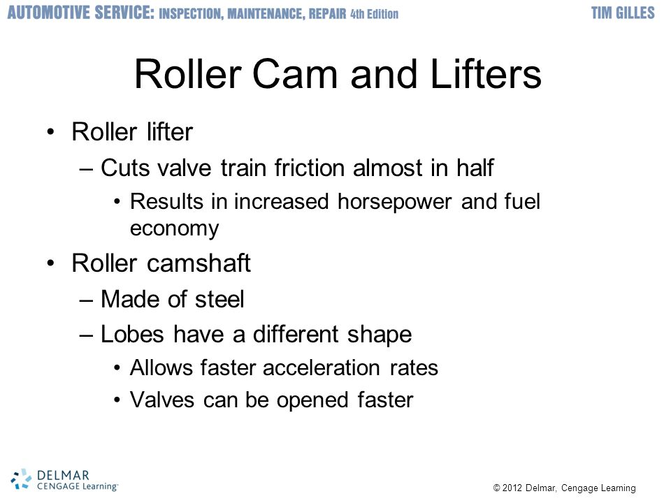 © 2012 Delmar, Cengage Learning Roller Cam and Lifters Roller lifter –Cuts valve train friction almost in half Results in increased horsepower and fue