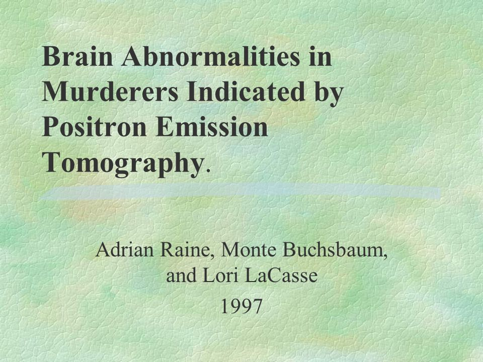 Brain Abnormalities in Murderers Indicated by Positron Emission Tomography. Adrian Raine, Monte Buchsbaum, and Lori LaCasse 1997