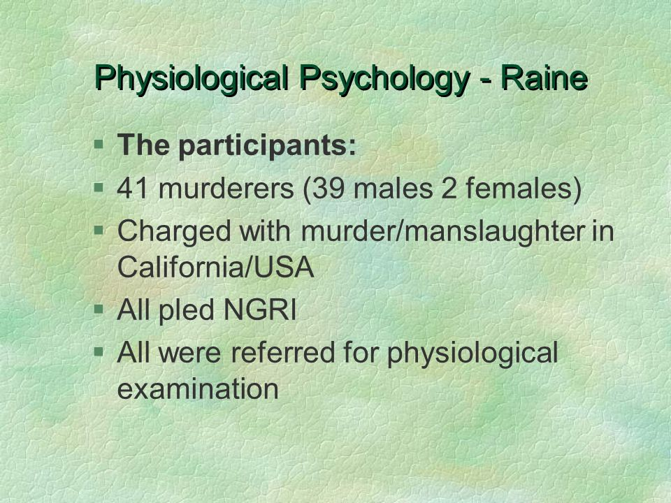 Physiological Psychology - Raine §The participants: §41 murderers (39 males 2 females) §Charged with murder/manslaughter in California/USA §All pled N