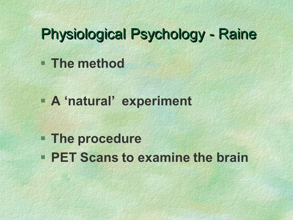 Physiological Psychology - Raine §The method §A 'natural' experiment §The procedure §PET Scans to examine the brain