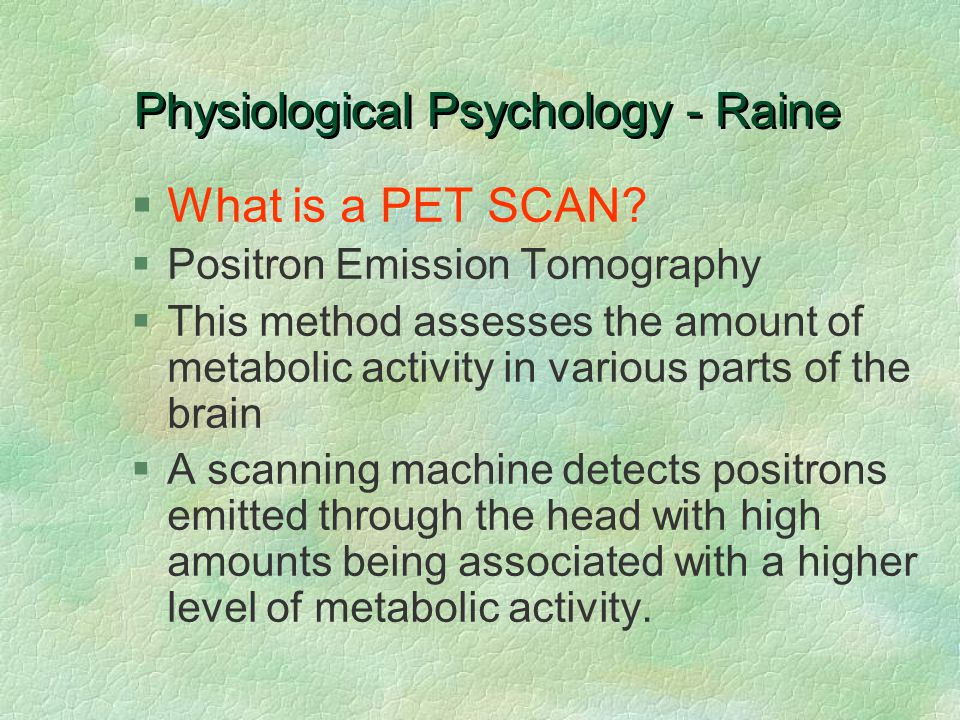 Physiological Psychology - Raine §What is a PET SCAN? §Positron Emission Tomography §This method assesses the amount of metabolic activity in various