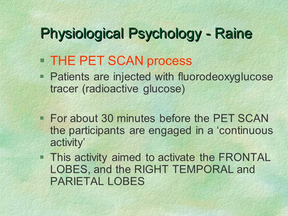 Physiological Psychology - Raine §THE PET SCAN process §Patients are injected with fluorodeoxyglucose tracer (radioactive glucose) §For about 30 minutes before the PET SCAN the participants are engaged in a 'continuous activity' §This activity aimed to activate the FRONTAL LOBES, and the RIGHT TEMPORAL and PARIETAL LOBES
