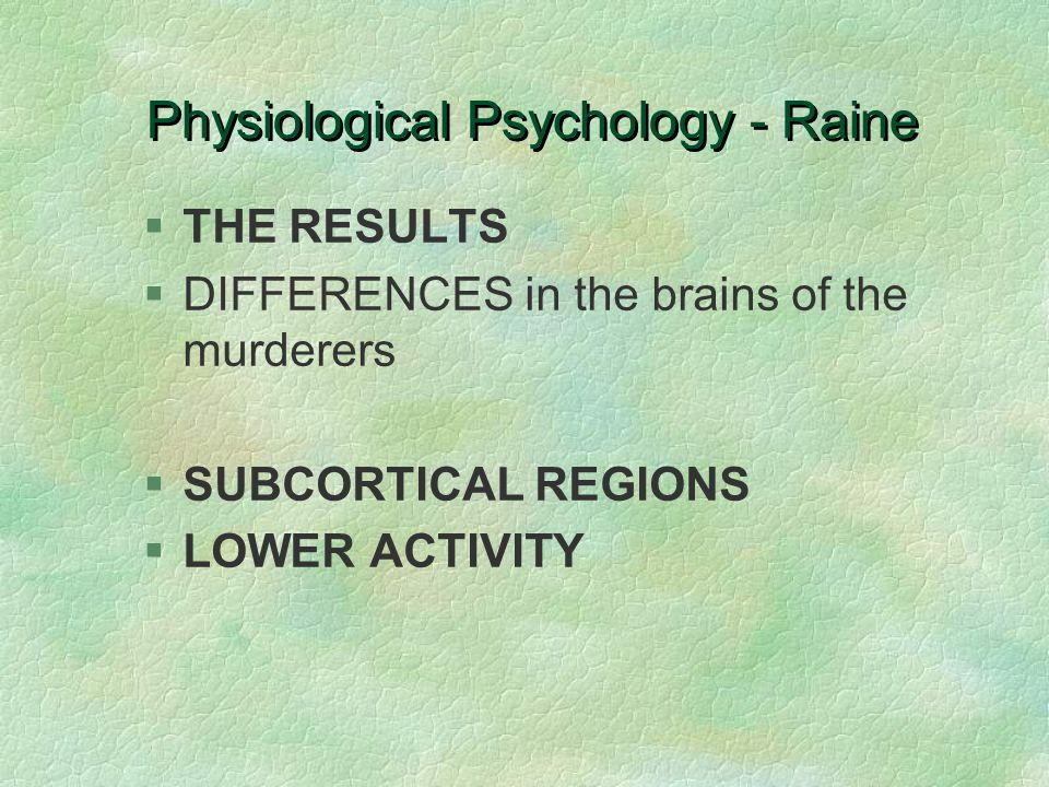 Physiological Psychology - Raine §THE RESULTS §DIFFERENCES in the brains of the murderers §SUBCORTICAL REGIONS §LOWER ACTIVITY