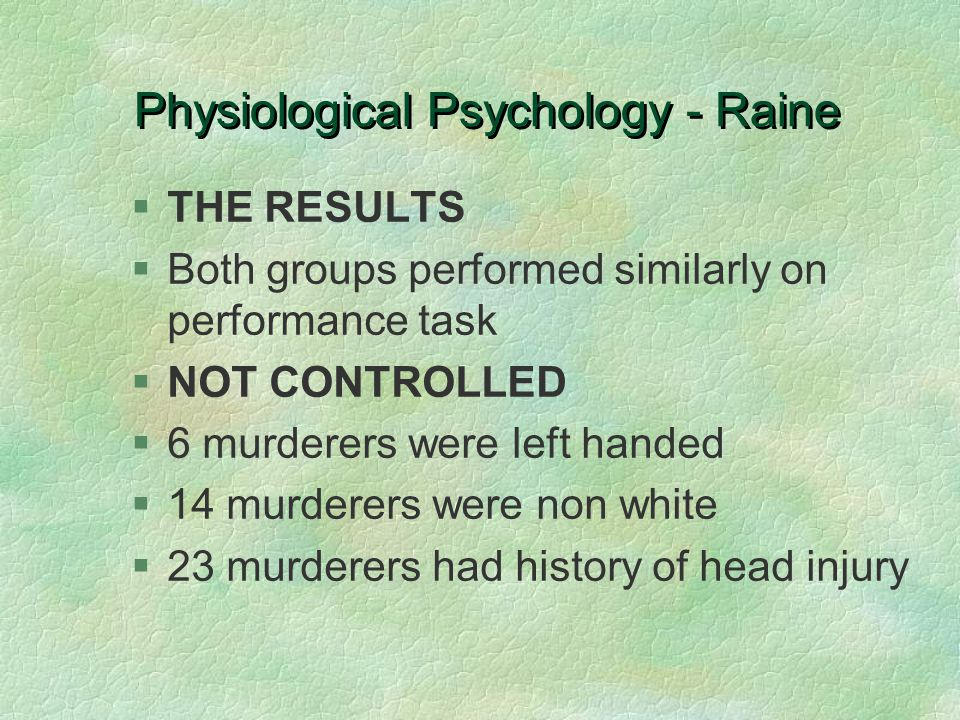 Physiological Psychology - Raine §THE RESULTS §Both groups performed similarly on performance task §NOT CONTROLLED §6 murderers were left handed §14 murderers were non white §23 murderers had history of head injury