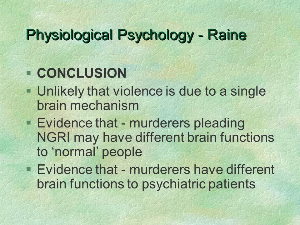 Physiological Psychology - Raine §CONCLUSION §Unlikely that violence is due to a single brain mechanism §Evidence that - murderers pleading NGRI may have different brain functions to 'normal' people §Evidence that - murderers have different brain functions to psychiatric patients
