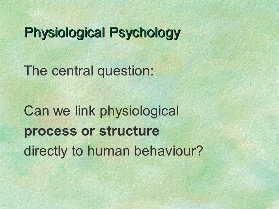 Physiological Psychology The central question: Can we link physiological process or structure directly to human behaviour?