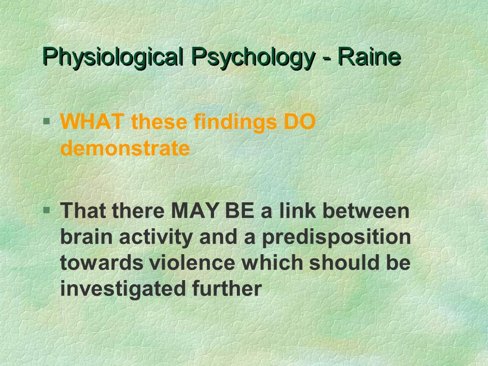 Physiological Psychology - Raine §WHAT these findings DO demonstrate §That there MAY BE a link between brain activity and a predisposition towards violence which should be investigated further