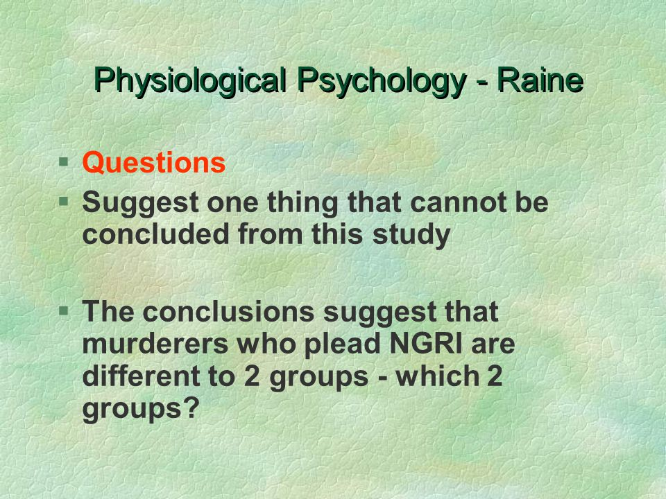 Physiological Psychology - Raine §Questions §Suggest one thing that cannot be concluded from this study §The conclusions suggest that murderers who plead NGRI are different to 2 groups - which 2 groups?