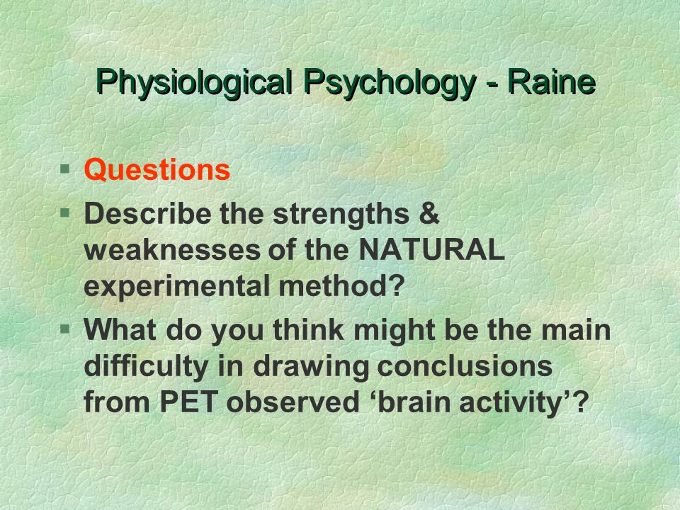 Physiological Psychology - Raine §Questions §Describe the strengths & weaknesses of the NATURAL experimental method? §What do you think might be the m