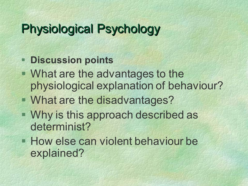 Physiological Psychology §Discussion points §What are the advantages to the physiological explanation of behaviour? §What are the disadvantages? §Why