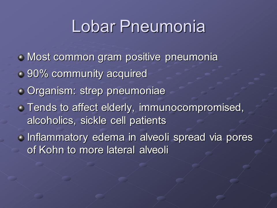 Lobar Pneumonia Most common gram positive pneumonia 90% community acquired Organism: strep pneumoniae Tends to affect elderly, immunocompromised, alcoholics, sickle cell patients Inflammatory edema in alveoli spread via pores of Kohn to more lateral alveoli
