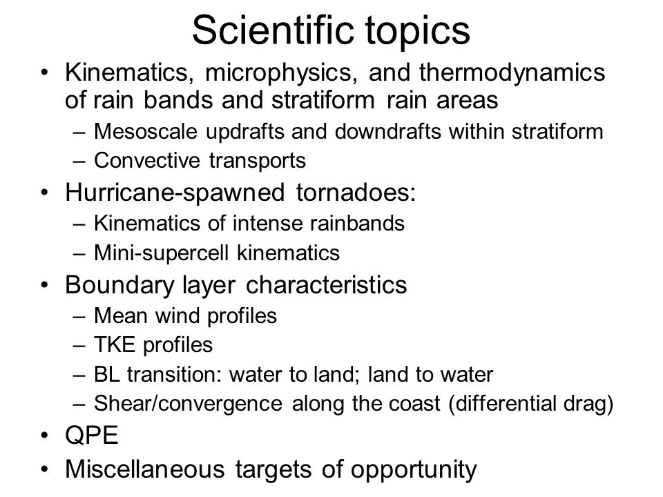 Scientific topics Kinematics, microphysics, and thermodynamics of rain bands and stratiform rain areas –Mesoscale updrafts and downdrafts within stratiform –Convective transports Hurricane-spawned tornadoes: –Kinematics of intense rainbands –Mini-supercell kinematics Boundary layer characteristics –Mean wind profiles –TKE profiles –BL transition: water to land; land to water –Shear/convergence along the coast (differential drag) QPE Miscellaneous targets of opportunity