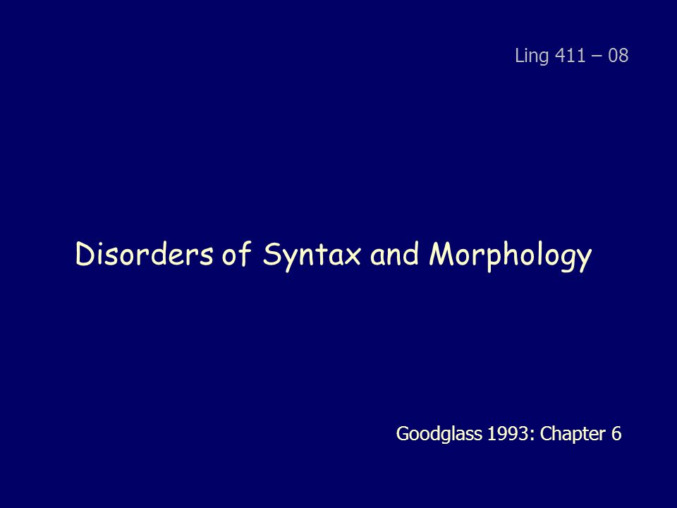 Disorders of Syntax and Morphology Ling 411 – 08 Goodglass 1993: Chapter 6