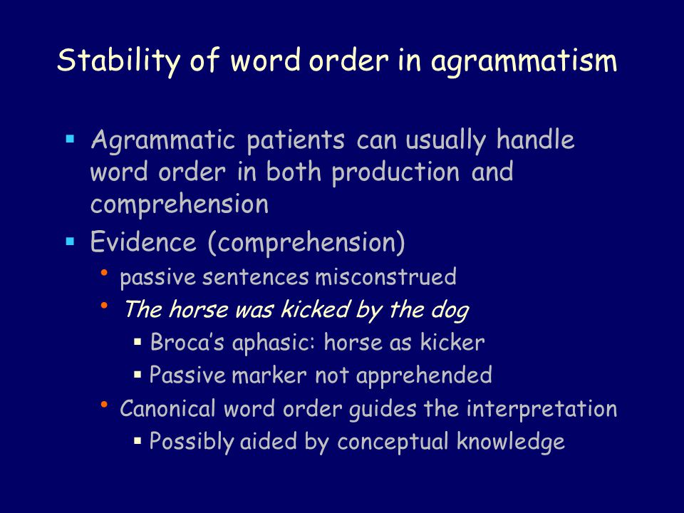 Stability of word order in agrammatism  Agrammatic patients can usually handle word order in both production and comprehension  Evidence (comprehens