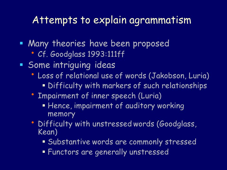 Attempts to explain agrammatism  Many theories have been proposed Cf. Goodglass 1993:111ff  Some intriguing ideas Loss of relational use of words (J