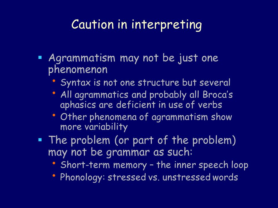 Caution in interpreting  Agrammatism may not be just one phenomenon Syntax is not one structure but several All agrammatics and probably all Broca's