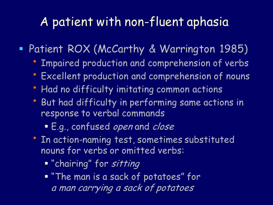A patient with non-fluent aphasia  Patient ROX (McCarthy & Warrington 1985) Impaired production and comprehension of verbs Excellent production and c