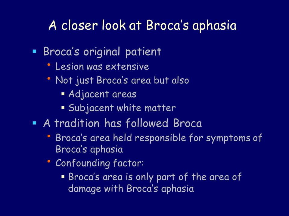 A closer look at Broca's aphasia  Broca's original patient Lesion was extensive Not just Broca's area but also  Adjacent areas  Subjacent white mat