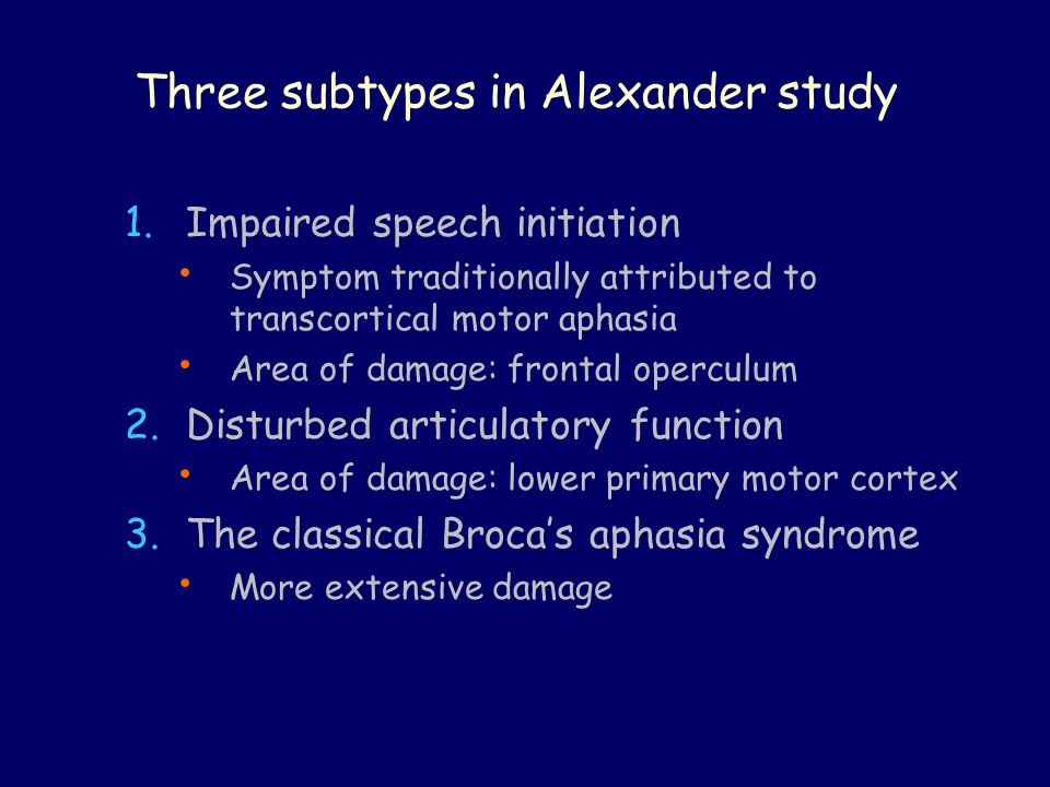 Three subtypes in Alexander study 1.Impaired speech initiation Symptom traditionally attributed to transcortical motor aphasia Area of damage: frontal