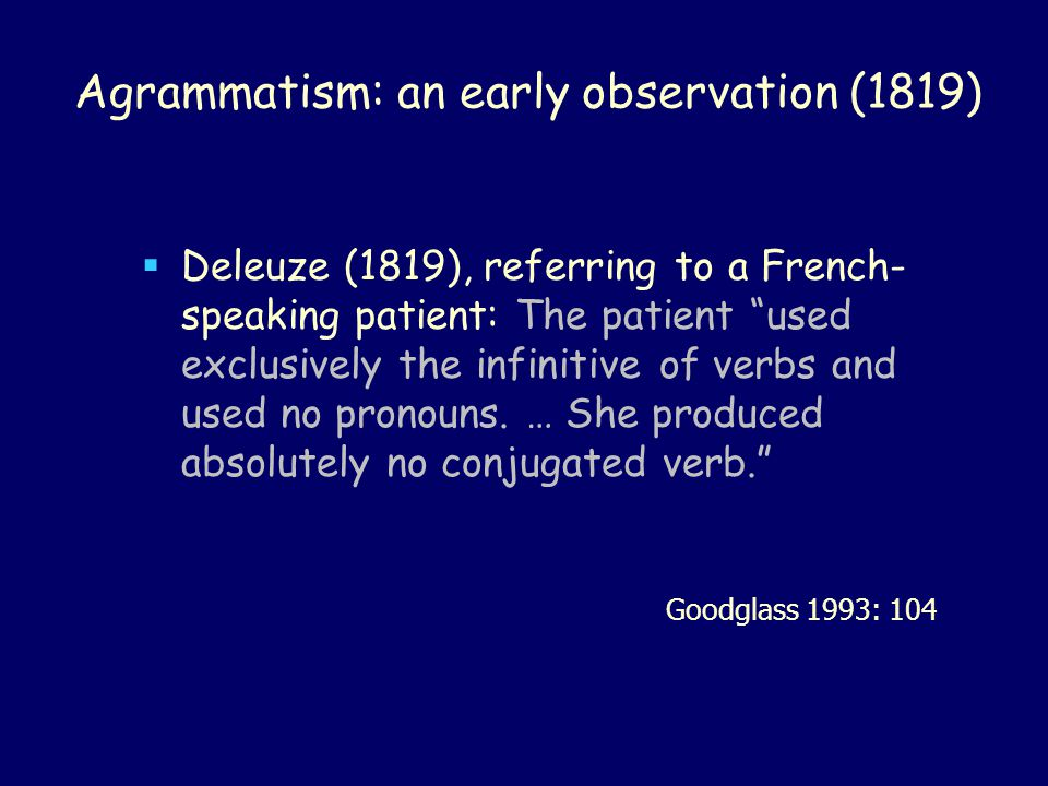 "Agrammatism: an early observation (1819)  Deleuze (1819), referring to a French- speaking patient: The patient ""used exclusively the infinitive of ve"