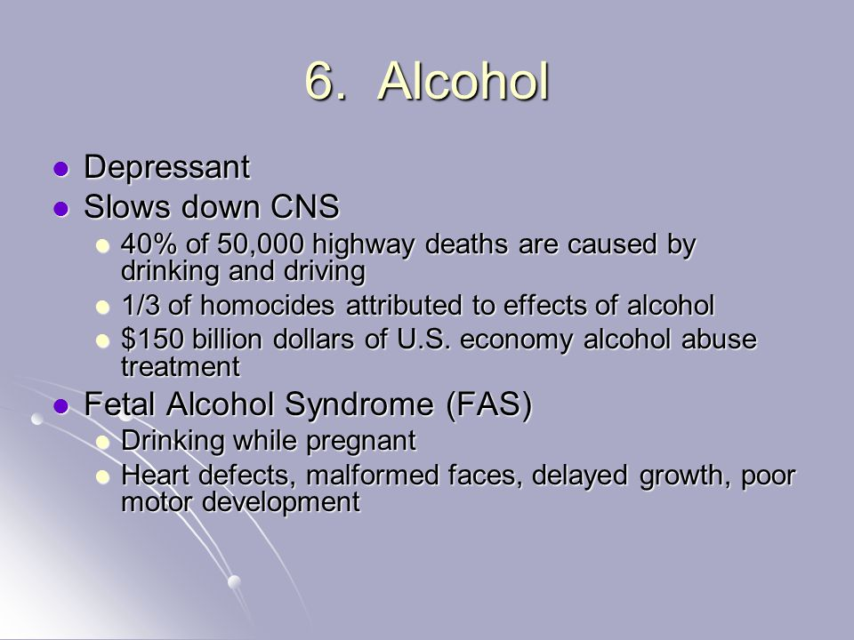 6. Alcohol Depressant Depressant Slows down CNS Slows down CNS 40% of 50,000 highway deaths are caused by drinking and driving 40% of 50,000 highway d