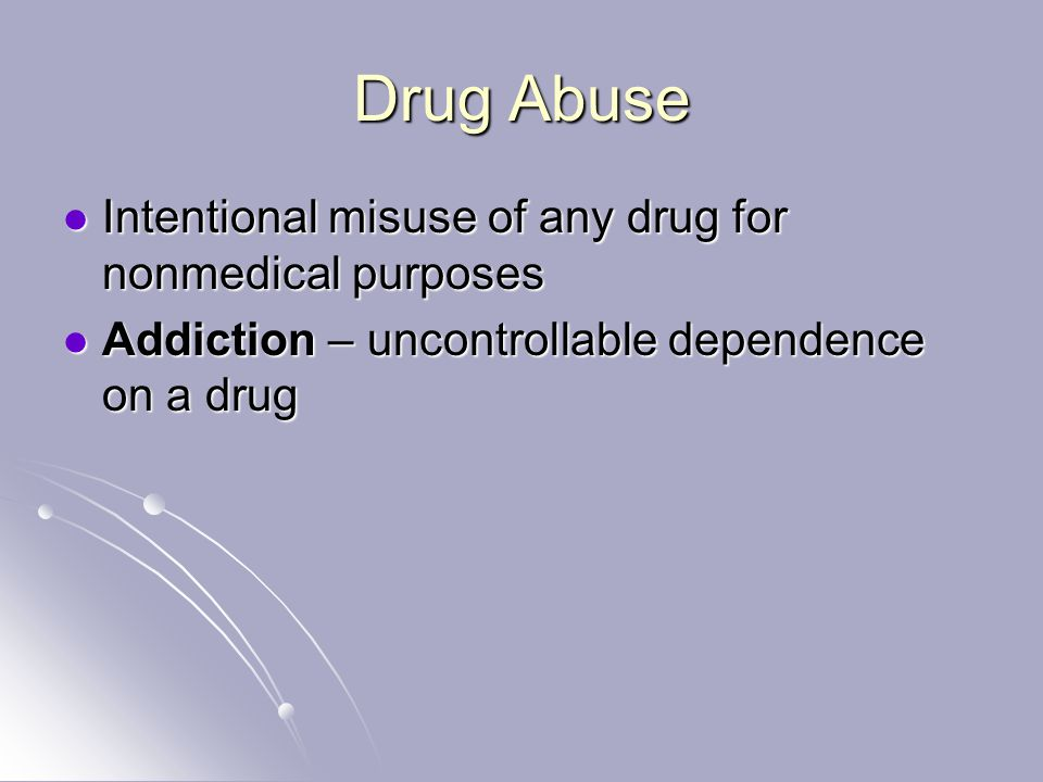 Drug Abuse Intentional misuse of any drug for nonmedical purposes Intentional misuse of any drug for nonmedical purposes Addiction – uncontrollable dependence on a drug Addiction – uncontrollable dependence on a drug