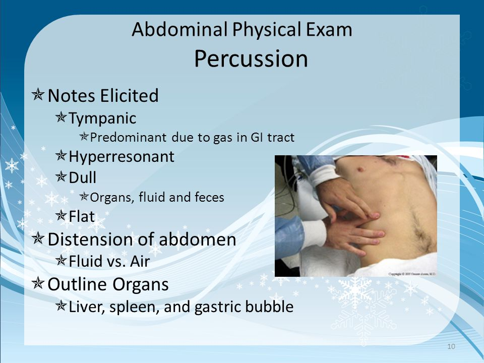 Abdominal Physical Exam Percussion  Notes Elicited  Tympanic  Predominant due to gas in GI tract  Hyperresonant  Dull  Organs, fluid and feces  Flat  Distension of abdomen  Fluid vs.