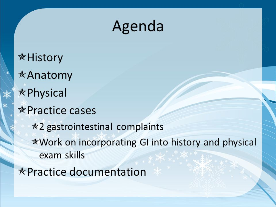 Agenda  History  Anatomy  Physical  Practice cases  2 gastrointestinal complaints  Work on incorporating GI into history and physical exam skills  Practice documentation