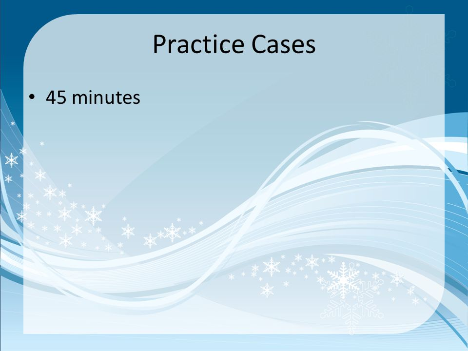 Practice Cases 45 minutes
